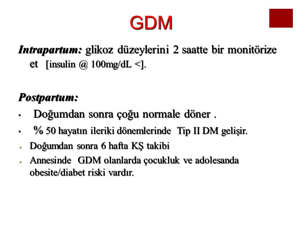 GDM Intrapartum: glikoz düzeylerini 2 saatte bir monitörize et [insulin @ 100mg/dL <]. Postpartum: